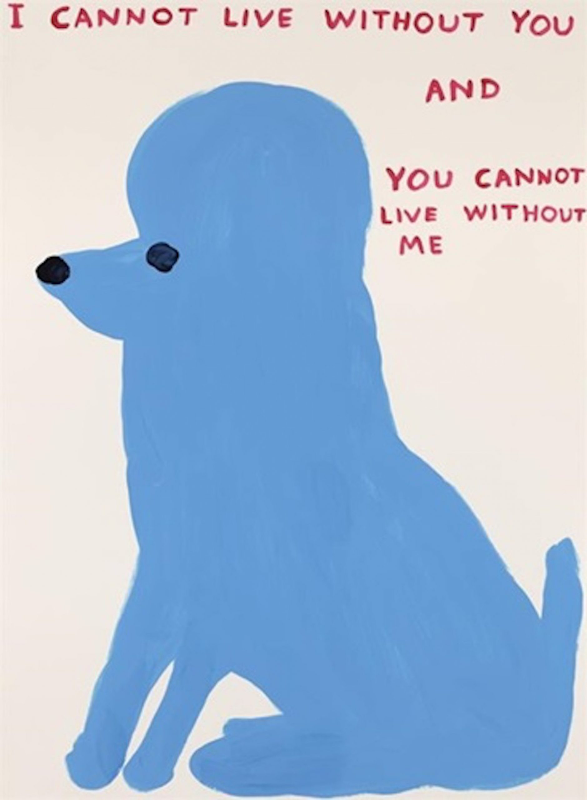 David Shrigley I Cannot Live Without You, Siebdruck, signiert, nummeriert, Auflage 125